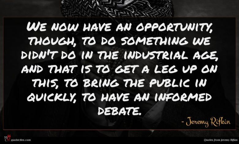We now have an opportunity, though, to do something we didn't do in the industrial age, and that is to get a leg up on this, to bring the public in quickly, to have an informed debate.