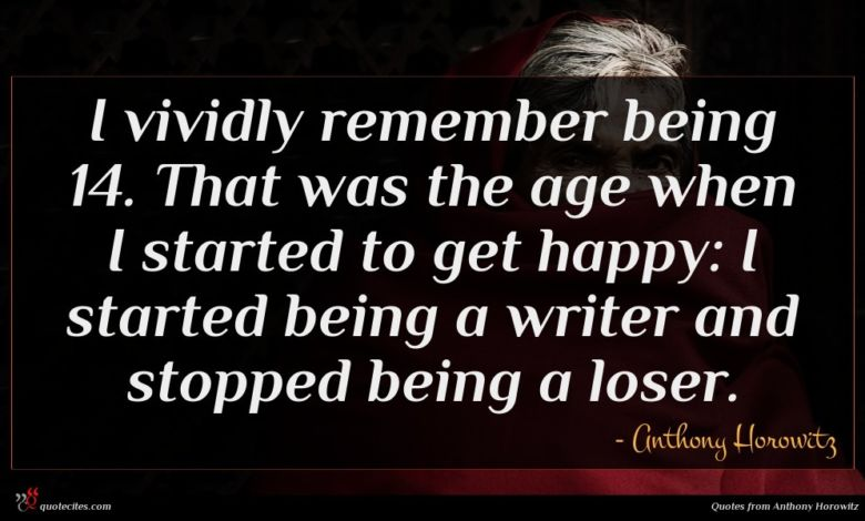 I vividly remember being 14. That was the age when I started to get happy: I started being a writer and stopped being a loser.