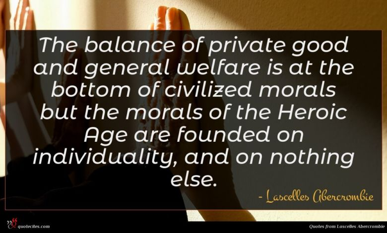 The balance of private good and general welfare is at the bottom of civilized morals but the morals of the Heroic Age are founded on individuality, and on nothing else.
