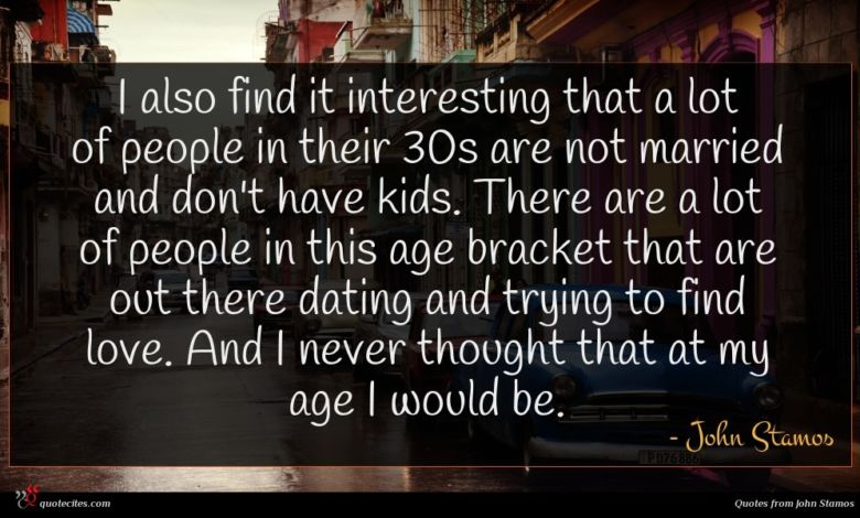 I also find it interesting that a lot of people in their 30s are not married and don't have kids. There are a lot of people in this age bracket that are out there dating and trying to find love. And I never thought that at my age I would be.