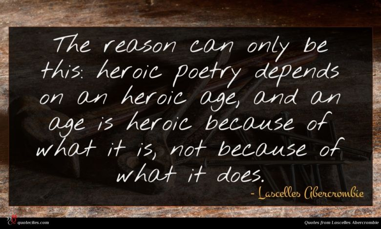 The reason can only be this: heroic poetry depends on an heroic age, and an age is heroic because of what it is, not because of what it does.
