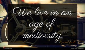 Lauren Bacall quote : We live in an ...