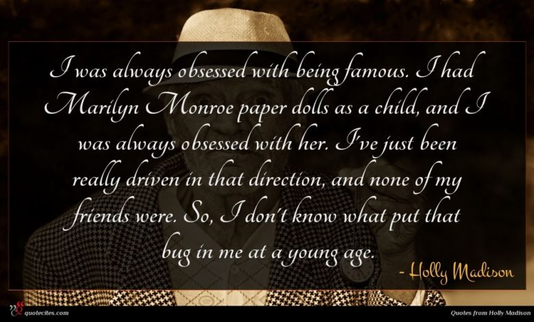 I was always obsessed with being famous. I had Marilyn Monroe paper dolls as a child, and I was always obsessed with her. I've just been really driven in that direction, and none of my friends were. So, I don't know what put that bug in me at a young age.