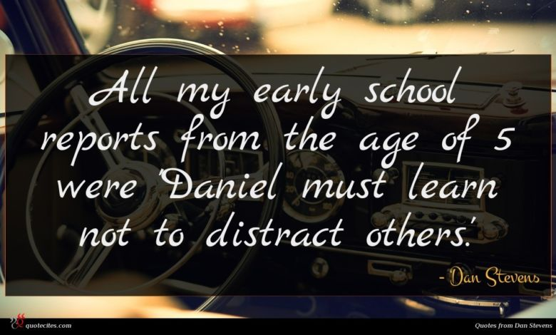 All my early school reports from the age of 5 were 'Daniel must learn not to distract others.'