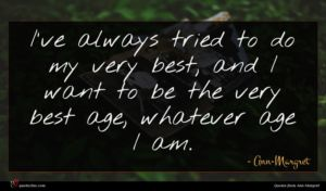 Ann-Margret quote : I've always tried to ...