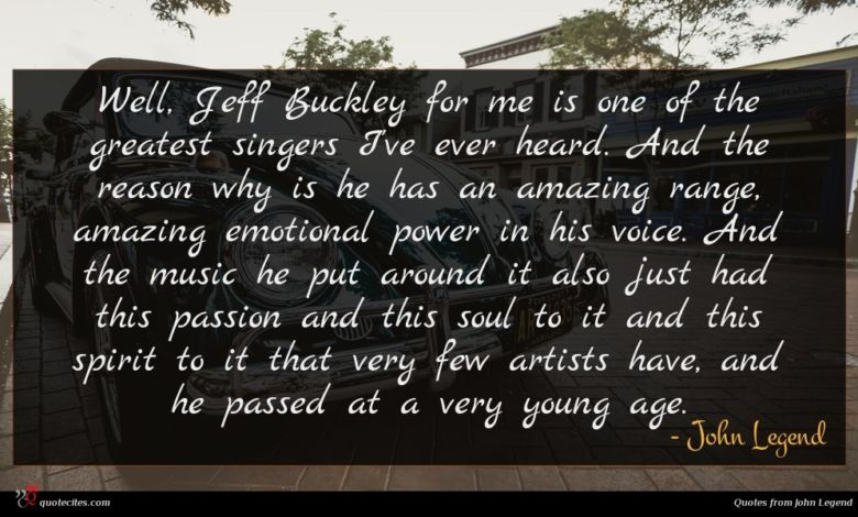 Well, Jeff Buckley for me is one of the greatest singers I've ever heard. And the reason why is he has an amazing range, amazing emotional power in his voice. And the music he put around it also just had this passion and this soul to it and this spirit to it that very few artists have, and he passed at a very young age.