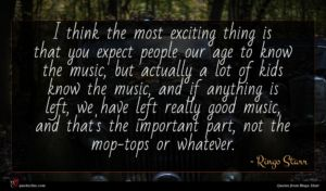 Ringo Starr quote : I think the most ...