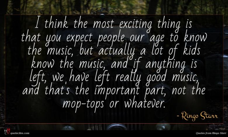I think the most exciting thing is that you expect people our age to know the music, but actually a lot of kids know the music, and if anything is left, we have left really good music, and that's the important part, not the mop-tops or whatever.