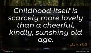 Lydia M. Child quote : Childhood itself is scarcely ...