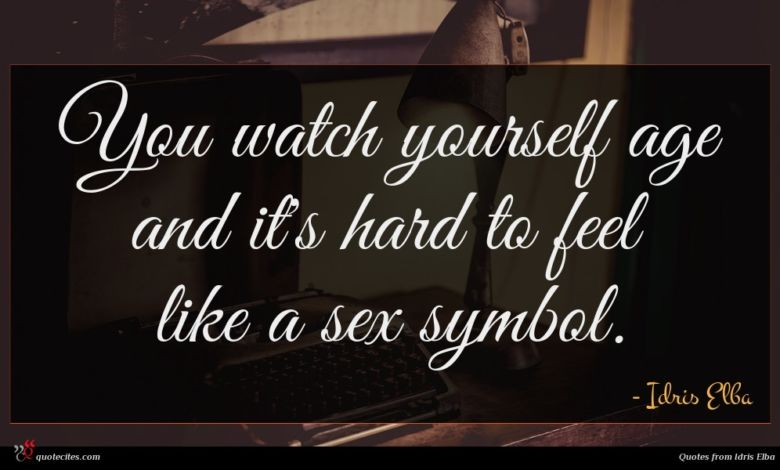 You watch yourself age and it's hard to feel like a sex symbol.