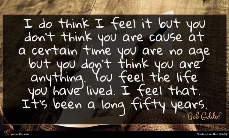 I do think I feel it but you don't think you are cause at a certain time you are no age but you don't think you are anything. You feel the life you have lived. I feel that. It's been a long fifty years.