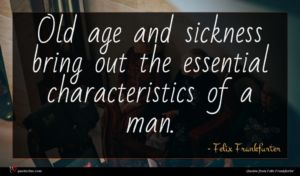 Felix Frankfurter quote : Old age and sickness ...