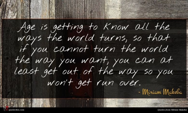 Age is getting to know all the ways the world turns, so that if you cannot turn the world the way you want, you can at least get out of the way so you won't get run over.