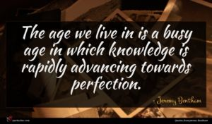 Jeremy Bentham quote : The age we live ...
