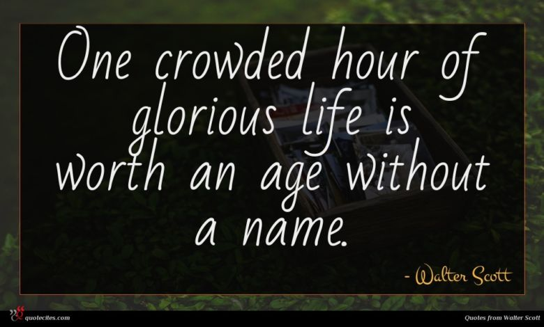 One crowded hour of glorious life is worth an age without a name.