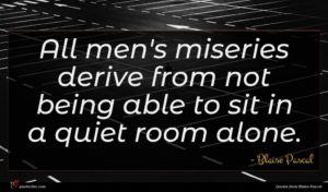 Blaise Pascal quote : All men's miseries derive ...