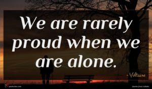 Voltaire quote : We are rarely proud ...
