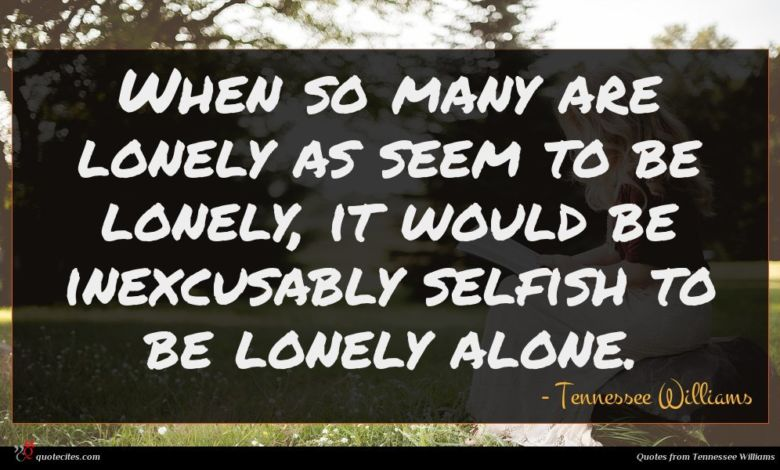 When so many are lonely as seem to be lonely, it would be inexcusably selfish to be lonely alone.