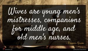 Francis Bacon quote : Wives are young men's ...