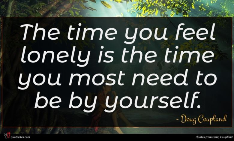 The time you feel lonely is the time you most need to be by yourself.