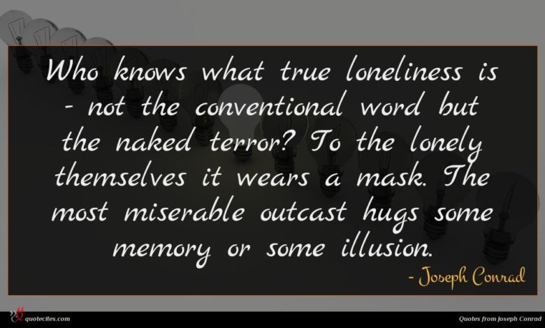 Who knows what true loneliness is - not the conventional word but the naked terror? To the lonely themselves it wears a mask. The most miserable outcast hugs some memory or some illusion.