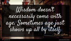 Thomas Wilson quote : Wisdom doesn't necessarily come ...