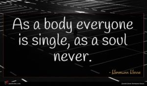 Hermann Hesse quote : As a body everyone ...