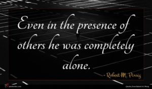 Robert M. Pirsig quote : Even in the presence ...