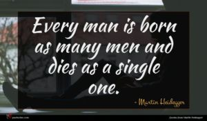 Martin Heidegger quote : Every man is born ...