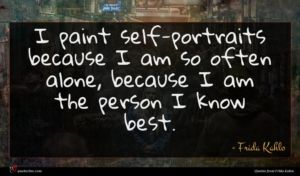 Frida Kahlo quote : I paint self-portraits because ...