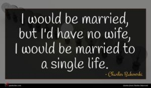 Charles Bukowski quote : I would be married ...