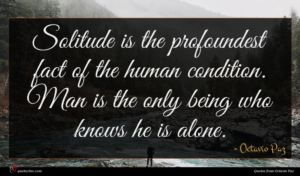 Octavio Paz quote : Solitude is the profoundest ...