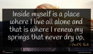 Pearl S. Buck quote : Inside myself is a ...