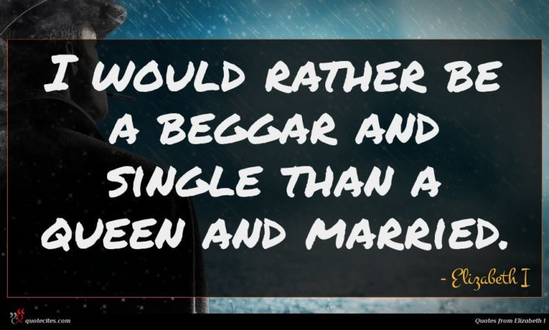 I would rather be a beggar and single than a queen and married.