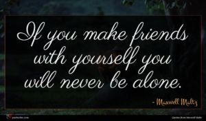 Maxwell Maltz quote : If you make friends ...