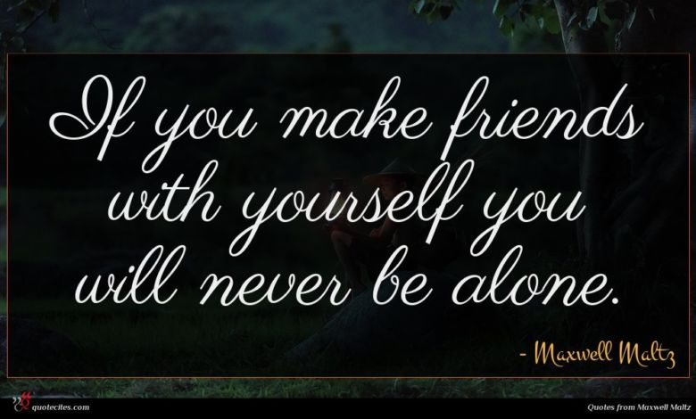 If you make friends with yourself you will never be alone.