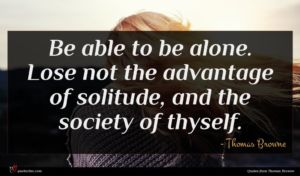 Thomas Browne quote : Be able to be ...