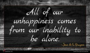 Jean de la Bruyere quote : All of our unhappiness ...