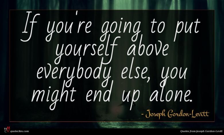 If you're going to put yourself above everybody else, you might end up alone.
