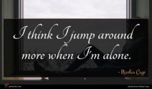 Nicolas Cage quote : I think I jump ...