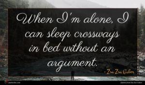 Zsa Zsa Gabor quote : When I'm alone I ...
