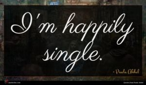 Paula Abdul quote : I'm happily single ...