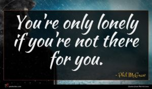 Phil McGraw quote : You're only lonely if ...