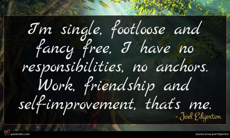 I'm single, footloose and fancy free, I have no responsibilities, no anchors. Work, friendship and self-improvement, that's me.