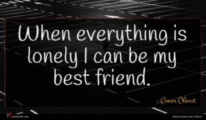 Conor Oberst quote : When everything is lonely ...