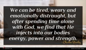 Charles Stanley quote : We can be tired ...