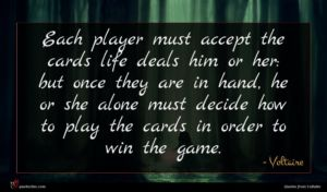 Voltaire quote : Each player must accept ...