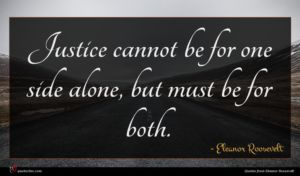 Eleanor Roosevelt quote : Justice cannot be for ...