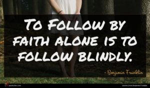 Benjamin Franklin quote : To Follow by faith ...
