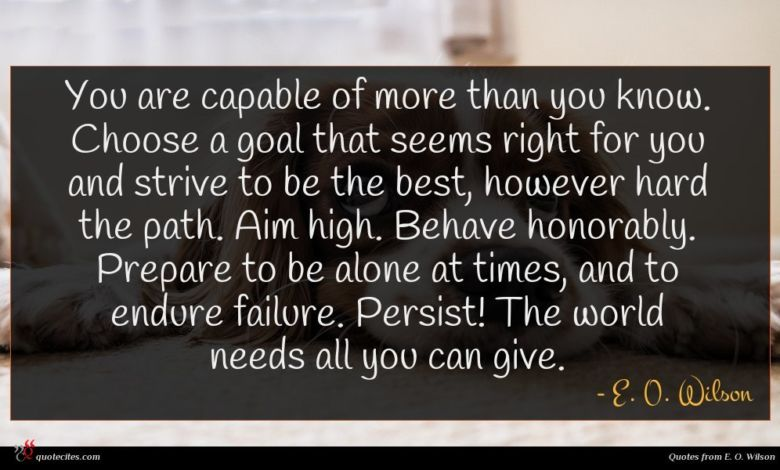 You are capable of more than you know. Choose a goal that seems right for you and strive to be the best, however hard the path. Aim high. Behave honorably. Prepare to be alone at times, and to endure failure. Persist! The world needs all you can give.
